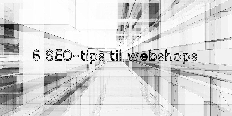6 SEO-tips til webshops
